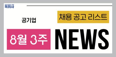 [공기업채용/공공기관채용] ★8월 3주 공기업 채용공고/채용뉴스